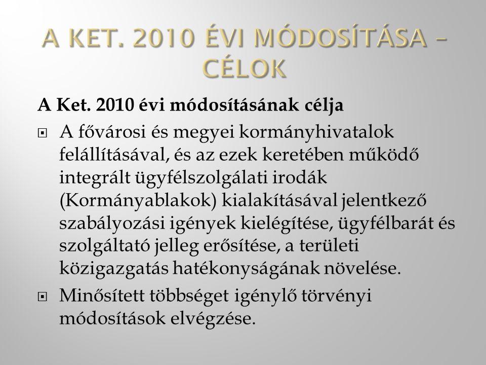 A Ket. 2010 évi módosításának célja  A fővárosi és megyei kormányhivatalok felállításával, és az ezek keretében működő integrált ügyfélszolgálati iro