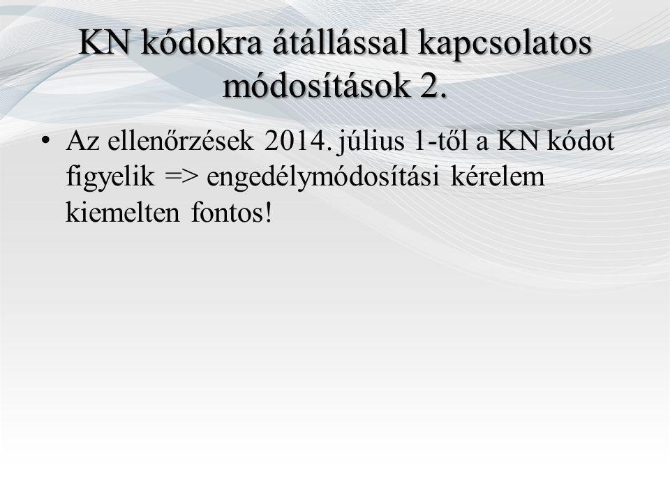 KN kódokra átállással kapcsolatos módosítások 2. Az ellenőrzések 2014. július 1-től a KN kódot figyelik => engedélymódosítási kérelem kiemelten fontos