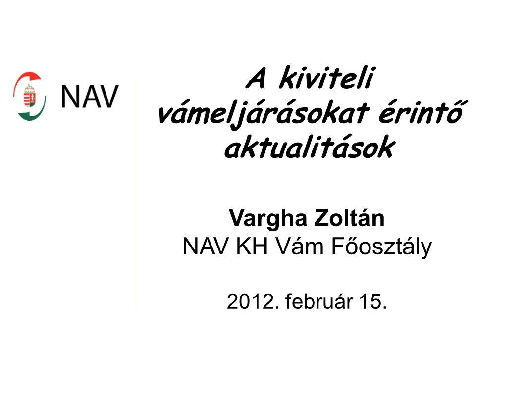 A kiviteli vámeljárásokat érintő aktualitások Vargha Zoltán NAV KH Vám Főosztály 2012. február 15.