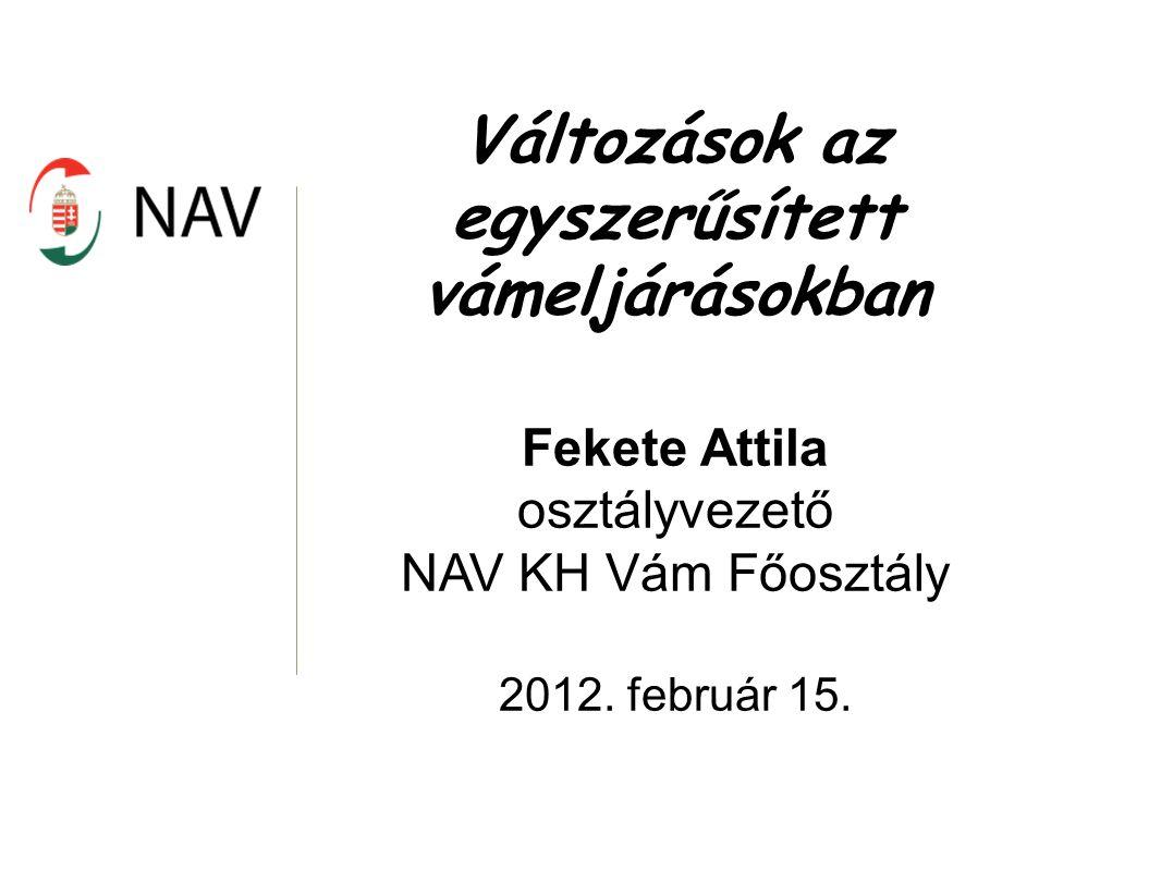 Változások az egyszerűsített vámeljárásokban Fekete Attila osztályvezető NAV KH Vám Főosztály 2012. február 15.