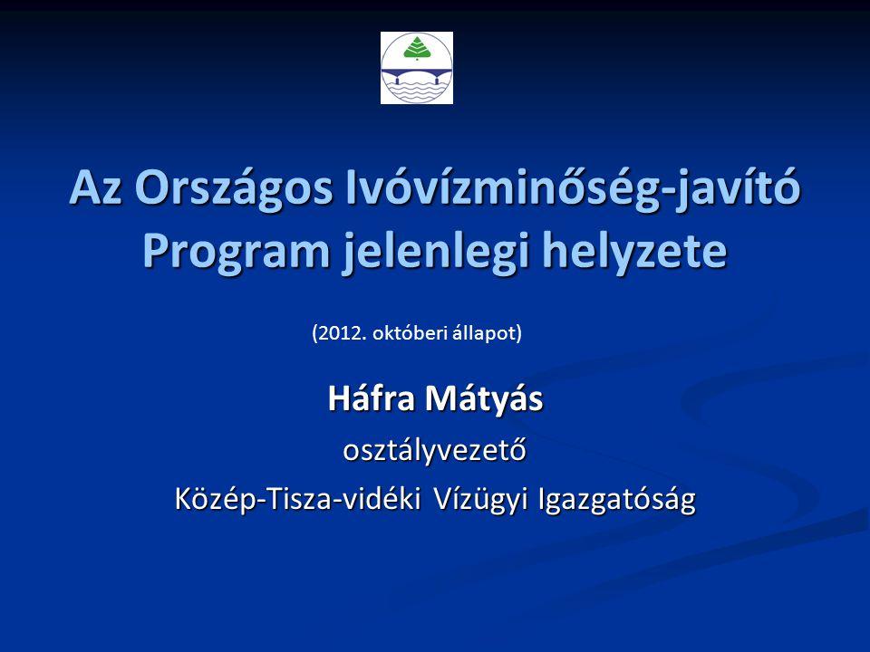 Az Országos Ivóvízminőség-javító Program jelenlegi helyzete Háfra Mátyás osztályvezető Közép-Tisza-vidéki Vízügyi Igazgatóság (2012. októberi állapot)
