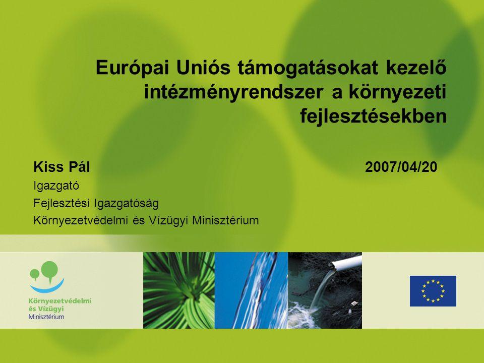 Európai Uniós támogatásokat kezelő intézményrendszer a környezeti fejlesztésekben Kiss Pál 2007/04/20 Igazgató Fejlesztési Igazgatóság Környezetvédelmi és Vízügyi Minisztérium