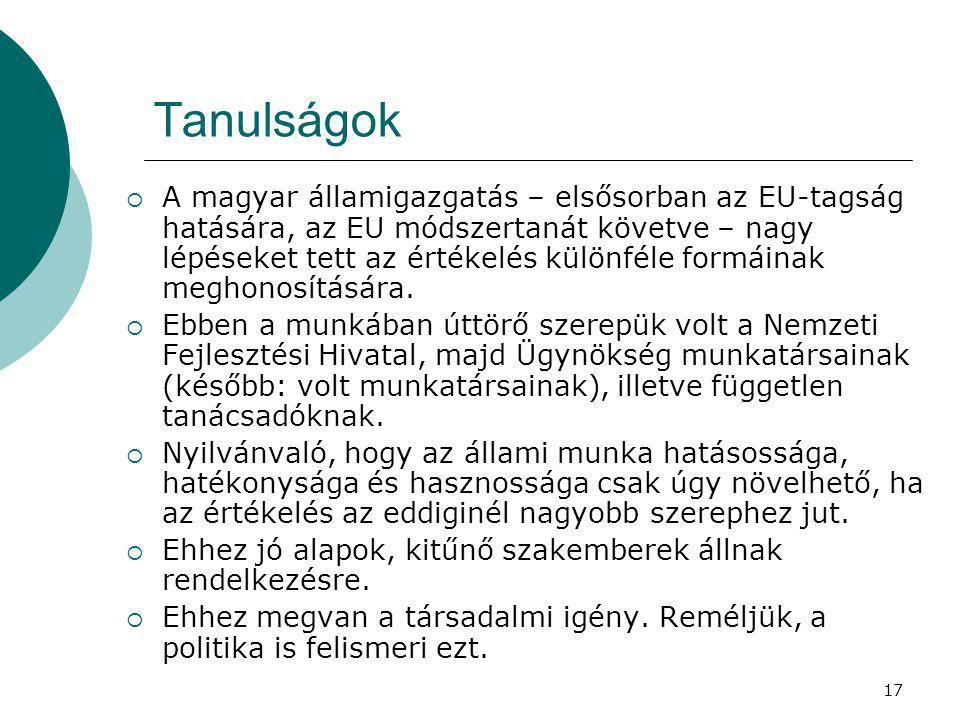 17 Tanulságok  A magyar államigazgatás – elsősorban az EU-tagság hatására, az EU módszertanát követve – nagy lépéseket tett az értékelés különféle fo