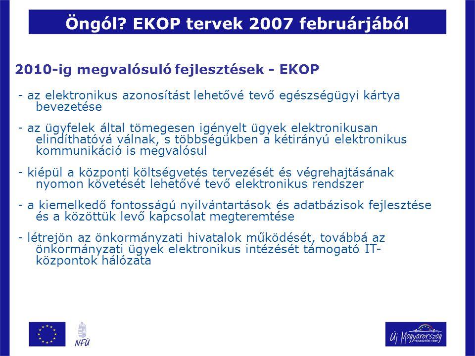 2010-ig megvalósuló fejlesztések - EKOP - az elektronikus azonosítást lehetővé tevő egészségügyi kártya bevezetése - az ügyfelek által tömegesen igényelt ügyek elektronikusan elindíthatóvá válnak, s többségükben a kétirányú elektronikus kommunikáció is megvalósul - kiépül a központi költségvetés tervezését és végrehajtásának nyomon követését lehetővé tevő elektronikus rendszer - a kiemelkedő fontosságú nyilvántartások és adatbázisok fejlesztése és a közöttük levő kapcsolat megteremtése - létrejön az önkormányzati hivatalok működését, továbbá az önkormányzati ügyek elektronikus intézését támogató IT- központok hálózata Öngól.