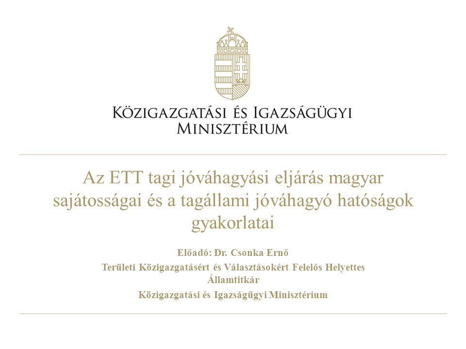 Az ETT tagi jóváhagyási eljárás magyar sajátosságai és a tagállami jóváhagyó hatóságok gyakorlatai Előadó: Dr. Csonka Ernő Területi Közigazgatásért és