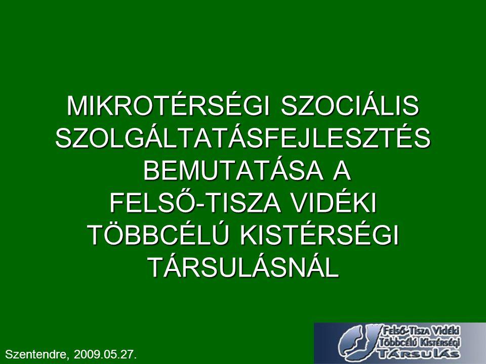 MIKROTÉRSÉGI SZOCIÁLIS SZOLGÁLTATÁSFEJLESZTÉS BEMUTATÁSA A FELSŐ-TISZA VIDÉKI TÖBBCÉLÚ KISTÉRSÉGI TÁRSULÁSNÁL Szentendre, 2009.05.27.