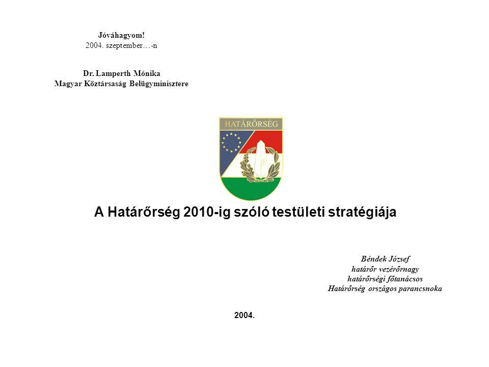Jóváhagyom! 2004. szeptember…-n Dr. Lamperth Mónika Magyar Köztársaság Belügyminisztere A Határőrség 2010-ig szóló testületi stratégiája Béndek József
