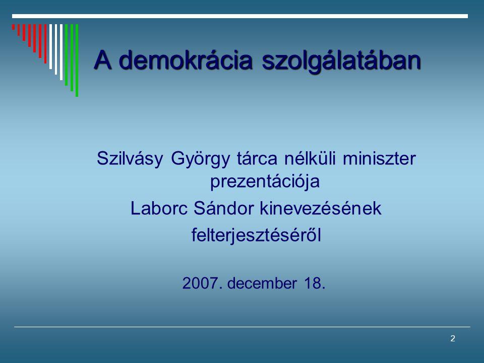 2 A demokrácia szolgálatában Szilvásy György tárca nélküli miniszter prezentációja Laborc Sándor kinevezésének felterjesztéséről 2007. december 18.