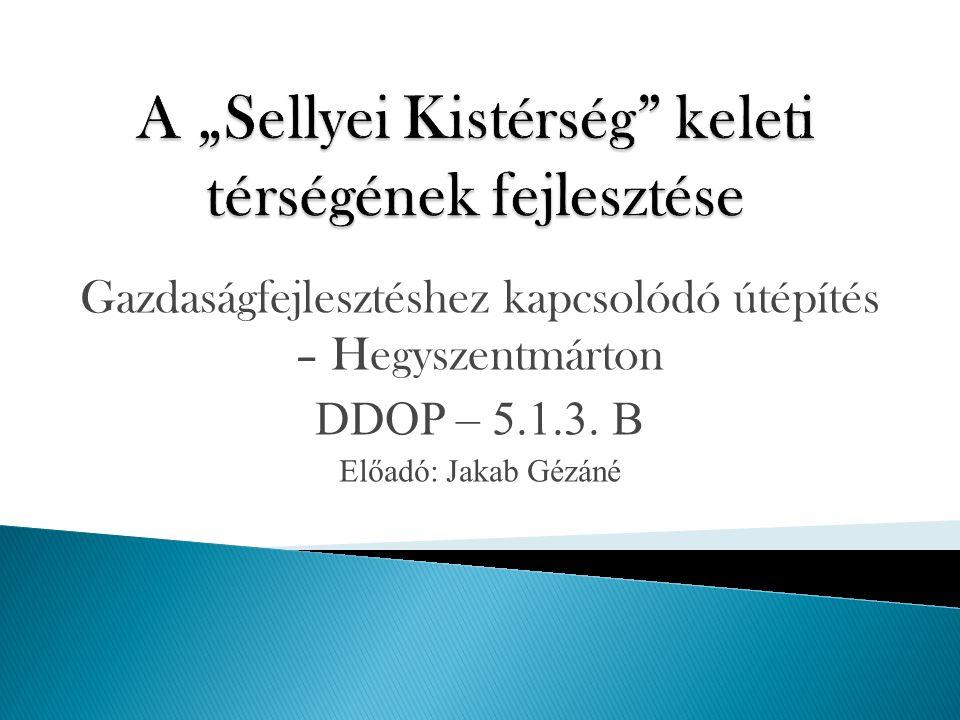 Gazdaságfejlesztéshez kapcsolódó útépítés – Hegyszentmárton DDOP – 5.1.3. B Előadó: Jakab Gézáné