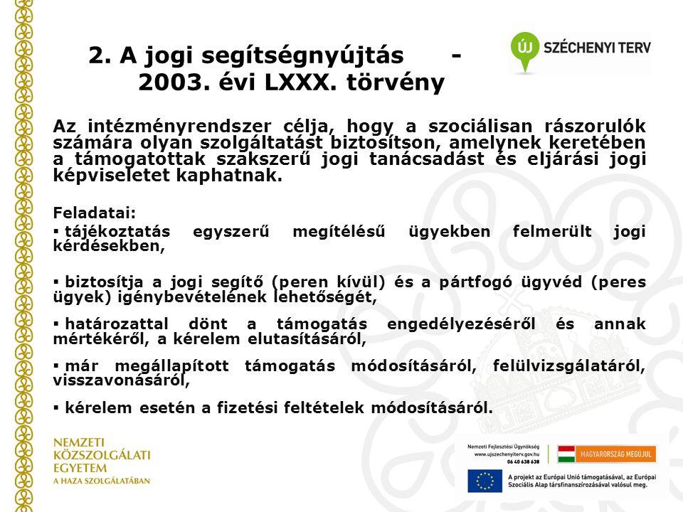 2. A jogi segítségnyújtás - 2003. évi LXXX. törvény Az intézményrendszer célja, hogy a szociálisan rászorulók számára olyan szolgáltatást biztosítson,