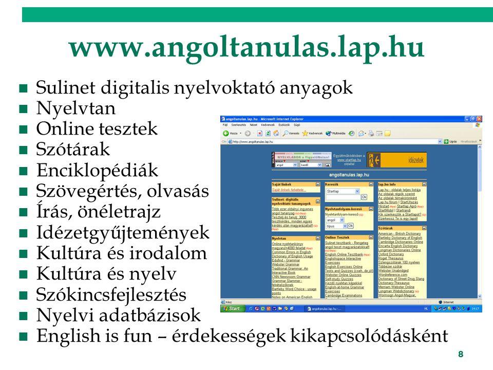 8 www.angoltanulas.lap.hu Sulinet digitalis nyelvoktató anyagok Nyelvtan Online tesztek Szótárak Enciklopédiák Szövegértés, olvasás Írás, önéletrajz Idézetgyűjtemények Kultúra és irodalom Kultúra és nyelv Szókincsfejlesztés Nyelvi adatbázisok English is fun – érdekességek kikapcsolódásként