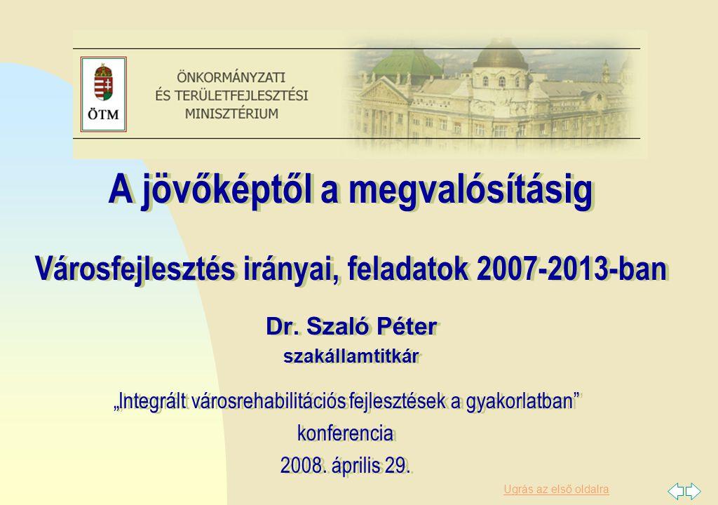 Ugrás az első oldalra A jövőképtől a megvalósításig Városfejlesztés irányai, feladatok 2007-2013-ban Dr. Szaló Péter szakállamtitkár A jövőképtől a me