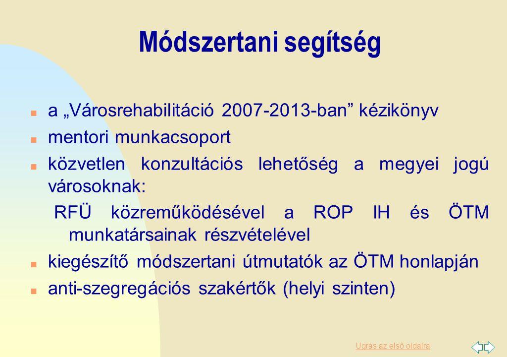 """Ugrás az első oldalra Módszertani segítség n a """"Városrehabilitáció 2007-2013-ban kézikönyv n mentori munkacsoport n közvetlen konzultációs lehetőség a megyei jogú városoknak: RFÜ közreműködésével a ROP IH és ÖTM munkatársainak részvételével n kiegészítő módszertani útmutatók az ÖTM honlapján n anti-szegregációs szakértők (helyi szinten)"""