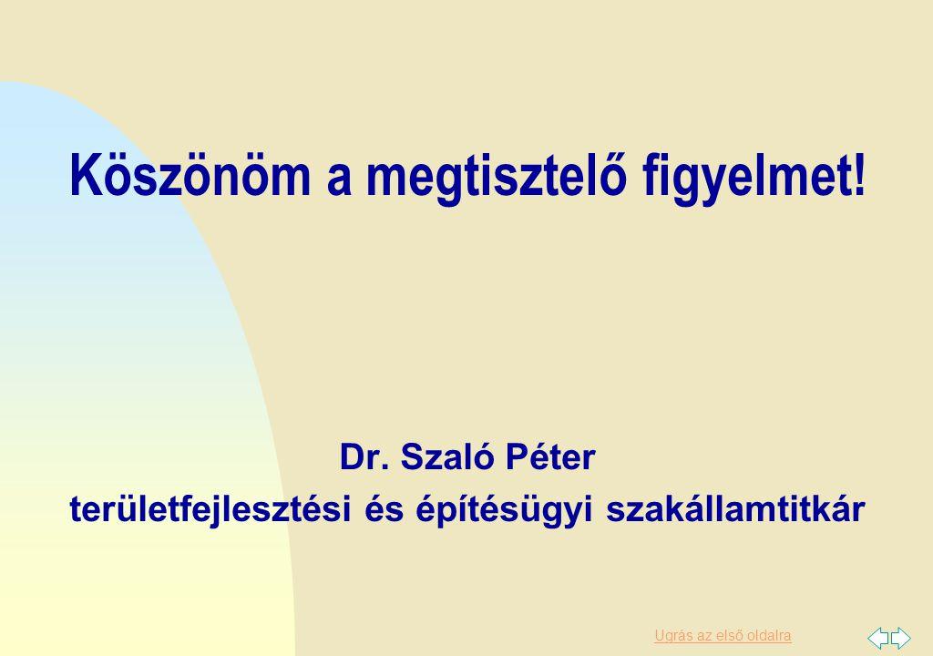 Ugrás az első oldalra Köszönöm a megtisztelő figyelmet! Dr. Szaló Péter területfejlesztési és építésügyi szakállamtitkár