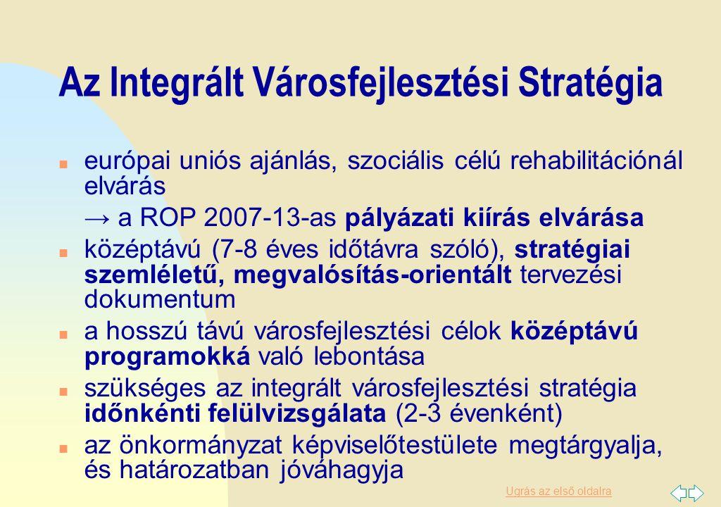 Ugrás az első oldalra Az Integrált Városfejlesztési Stratégia n európai uniós ajánlás, szociális célú rehabilitációnál elvárás → a ROP 2007-13-as pályázati kiírás elvárása n középtávú (7-8 éves időtávra szóló), stratégiai szemléletű, megvalósítás-orientált tervezési dokumentum n a hosszú távú városfejlesztési célok középtávú programokká való lebontása n szükséges az integrált városfejlesztési stratégia időnkénti felülvizsgálata (2-3 évenként) n az önkormányzat képviselőtestülete megtárgyalja, és határozatban jóváhagyja
