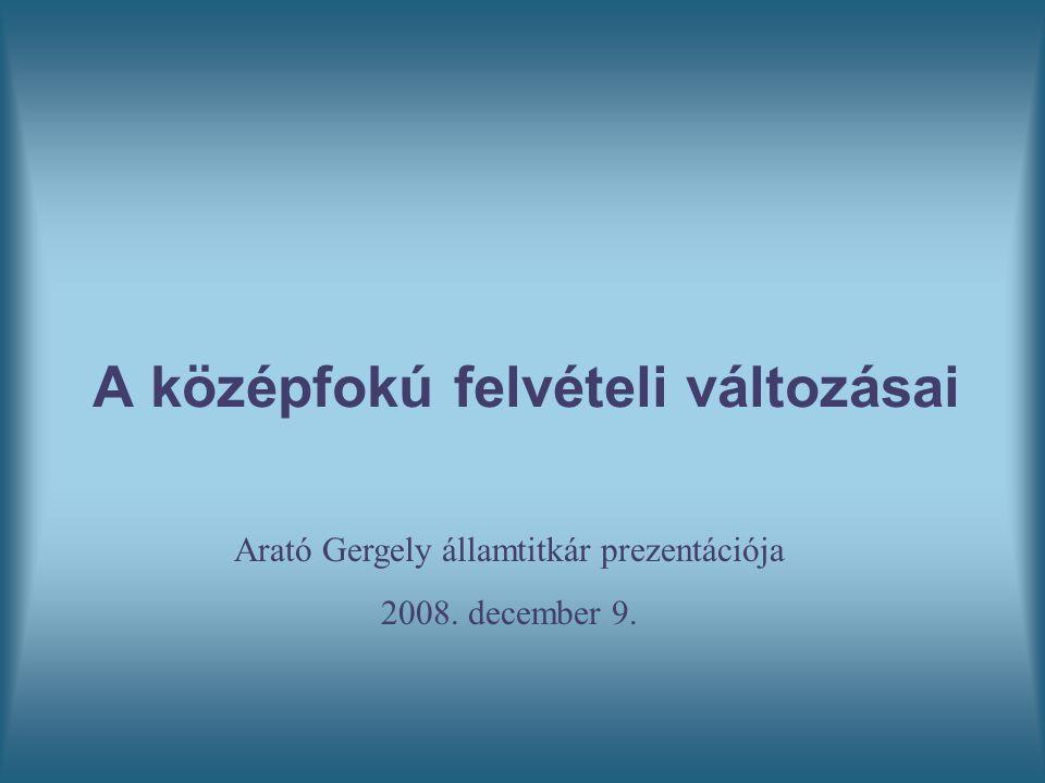 A középfokú felvételi változásai Arató Gergely államtitkár prezentációja 2008. december 9.