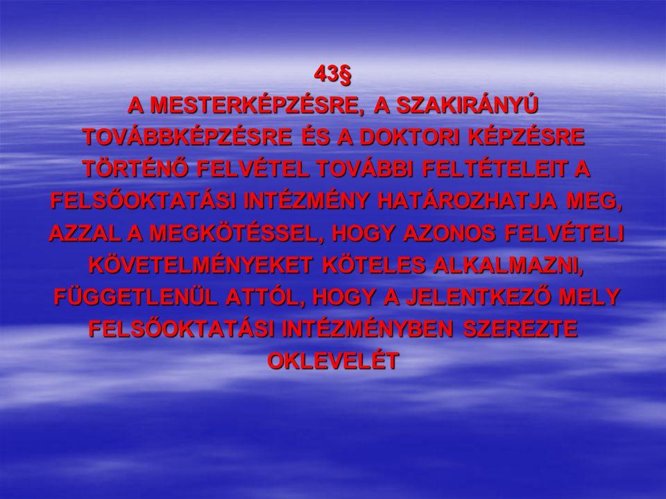 43§ A MESTERKÉPZÉSRE, A SZAKIRÁNYÚ TOVÁBBKÉPZÉSRE ÉS A DOKTORI KÉPZÉSRE TÖRTÉNŐ FELVÉTEL TOVÁBBI FELTÉTELEIT A TÖRTÉNŐ FELVÉTEL TOVÁBBI FELTÉTELEIT A FELSŐOKTATÁSI INTÉZMÉNY HATÁROZHATJA MEG, FELSŐOKTATÁSI INTÉZMÉNY HATÁROZHATJA MEG, AZZAL A MEGKÖTÉSSEL, HOGY AZONOS FELVÉTELI AZZAL A MEGKÖTÉSSEL, HOGY AZONOS FELVÉTELI KÖVETELMÉNYEKET KÖTELES ALKALMAZNI, KÖVETELMÉNYEKET KÖTELES ALKALMAZNI, FÜGGETLENÜL ATTÓL, HOGY A JELENTKEZŐ MELY FÜGGETLENÜL ATTÓL, HOGY A JELENTKEZŐ MELY FELSŐOKTATÁSI INTÉZMÉNYBEN SZEREZTE OKLEVELÉT