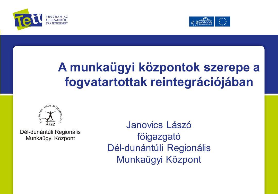 A munkaügyi központok szerepe a fogvatartottak reintegrációjában Janovics Lászó főigazgató Dél-dunántúli Regionális Munkaügyi Központ