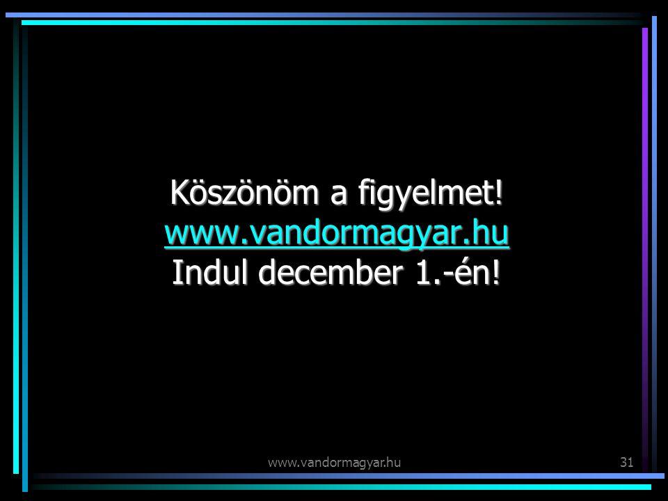 www.vandormagyar.hu31 Köszönöm a figyelmet. www.vandormagyar.hu Indul december 1.-én.