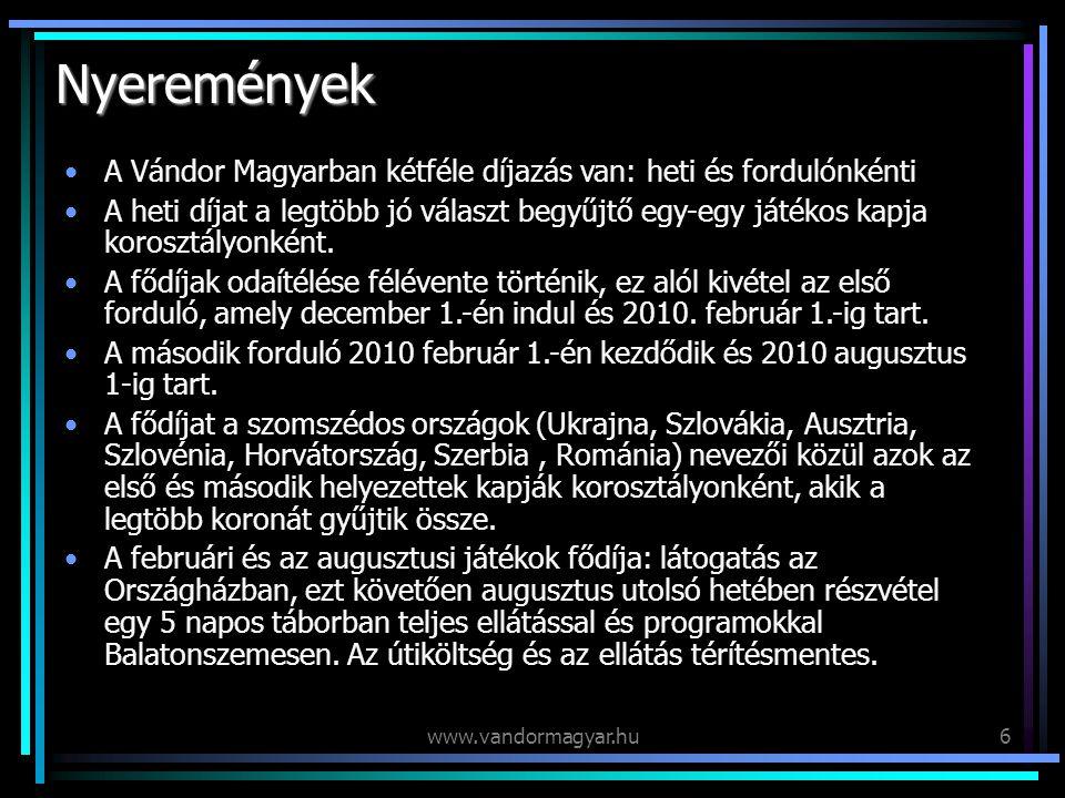 www.vandormagyar.hu6 Nyeremények A Vándor Magyarban kétféle díjazás van: heti és fordulónkénti A heti díjat a legtöbb jó választ begyűjtő egy-egy játékos kapja korosztályonként.