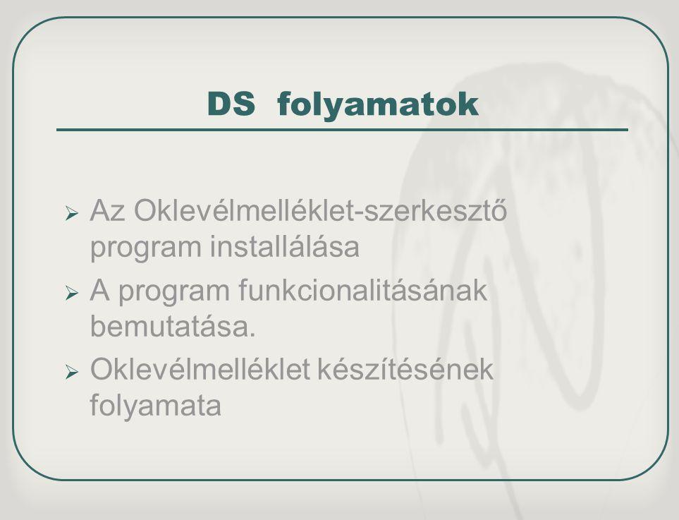 DS folyamatok  Az Oklevélmelléklet-szerkesztő program installálása  A program funkcionalitásának bemutatása.  Oklevélmelléklet készítésének folyama
