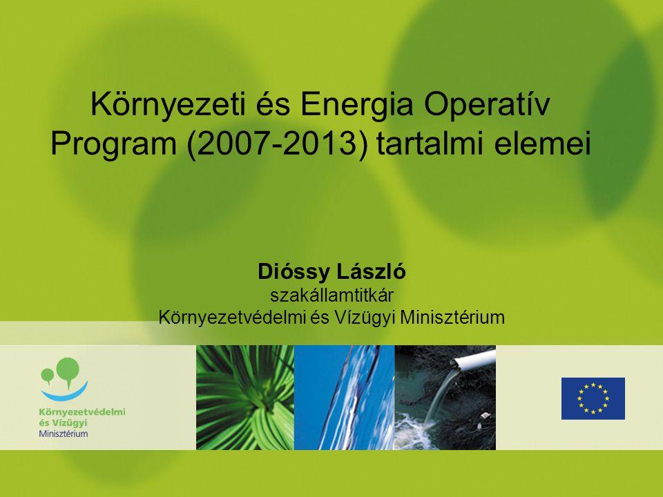 Környezeti és Energia Operatív Program (2007-2013) tartalmi elemei Dióssy László szakállamtitkár Környezetvédelmi és Vízügyi Minisztérium