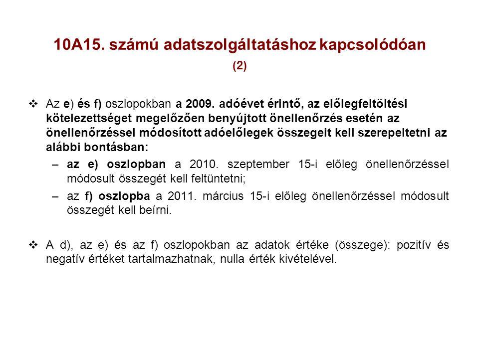 10A15. számú adatszolgáltatáshoz kapcsolódóan (2)  Az e) és f) oszlopokban a 2009. adóévet érintő, az előlegfeltöltési kötelezettséget megelőzően ben