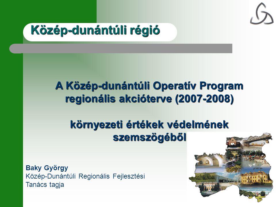 Közép-dunántúli régió A Közép-dunántúli Operatív Program regionális akcióterve (2007-2008) környezeti értékek védelmének szemszögéből Baky György Közé