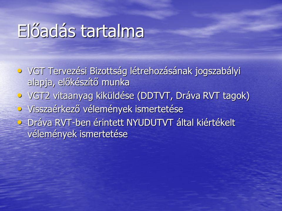 Előadás tartalma VGT Tervezési Bizottság létrehozásának jogszabályi alapja, előkészítő munka VGT Tervezési Bizottság létrehozásának jogszabályi alapja, előkészítő munka VGT2 vitaanyag kiküldése (DDTVT, Dráva RVT tagok) VGT2 vitaanyag kiküldése (DDTVT, Dráva RVT tagok) Visszaérkező vélemények ismertetése Visszaérkező vélemények ismertetése Dráva RVT-ben érintett NYUDUTVT által kiértékelt vélemények ismertetése Dráva RVT-ben érintett NYUDUTVT által kiértékelt vélemények ismertetése
