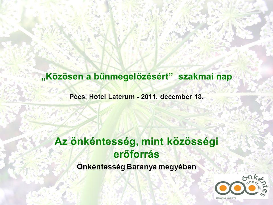"""""""Közösen a bűnmegelőzésért"""" szakmai nap Pécs, Hotel Laterum - 2011. december 13. Az önkéntesség, mint közösségi erőforrás Önkéntesség Baranya megyében"""