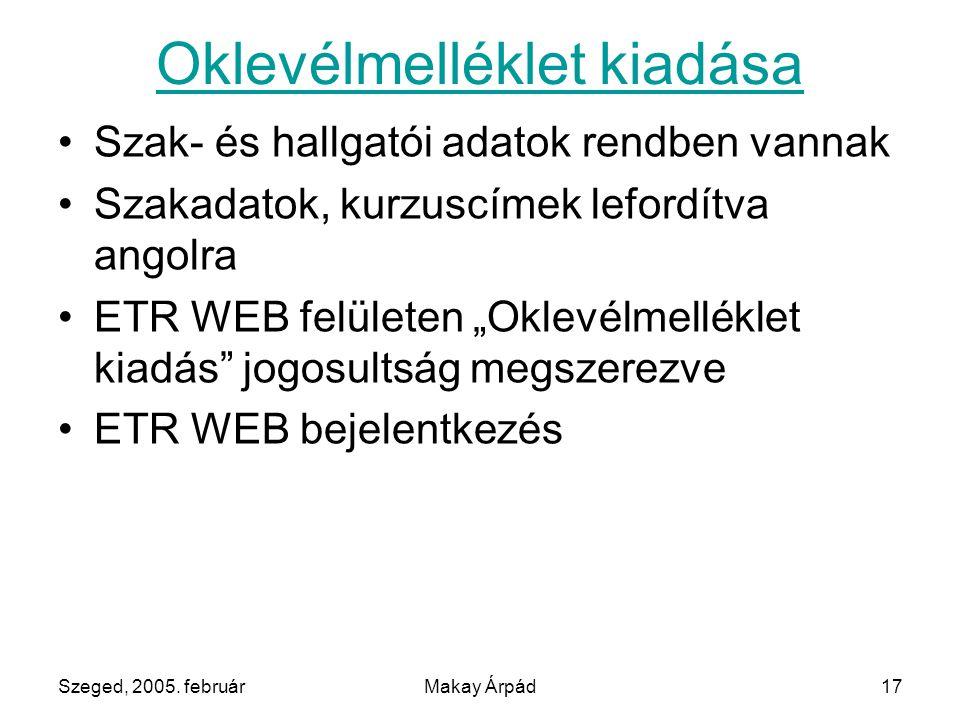 Szeged, 2005. februárMakay Árpád17 Oklevélmelléklet kiadása Szak- és hallgatói adatok rendben vannak Szakadatok, kurzuscímek lefordítva angolra ETR WE