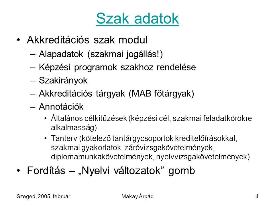Szeged, 2005. februárMakay Árpád4 Szak adatok Akkreditációs szak modul –Alapadatok (szakmai jogállás!) –Képzési programok szakhoz rendelése –Szakirány