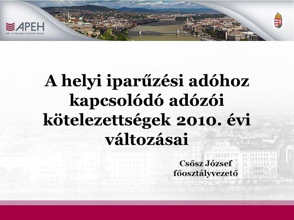 A helyi iparűzési adóhoz kapcsolódó adózói kötelezettségek 2010. évi változásai Csősz József főosztályvezető
