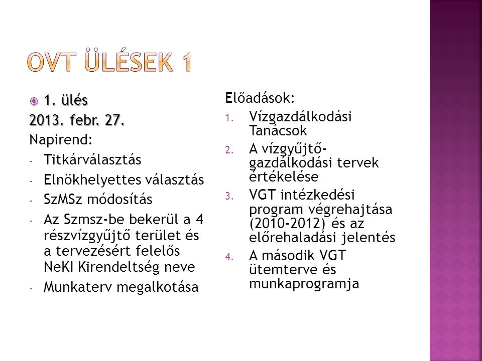  1. ülés 2013. febr. 27. Napirend: - Titkárválasztás - Elnökhelyettes választás - SzMSz módosítás - Az Szmsz-be bekerül a 4 részvízgyűjtő terület és