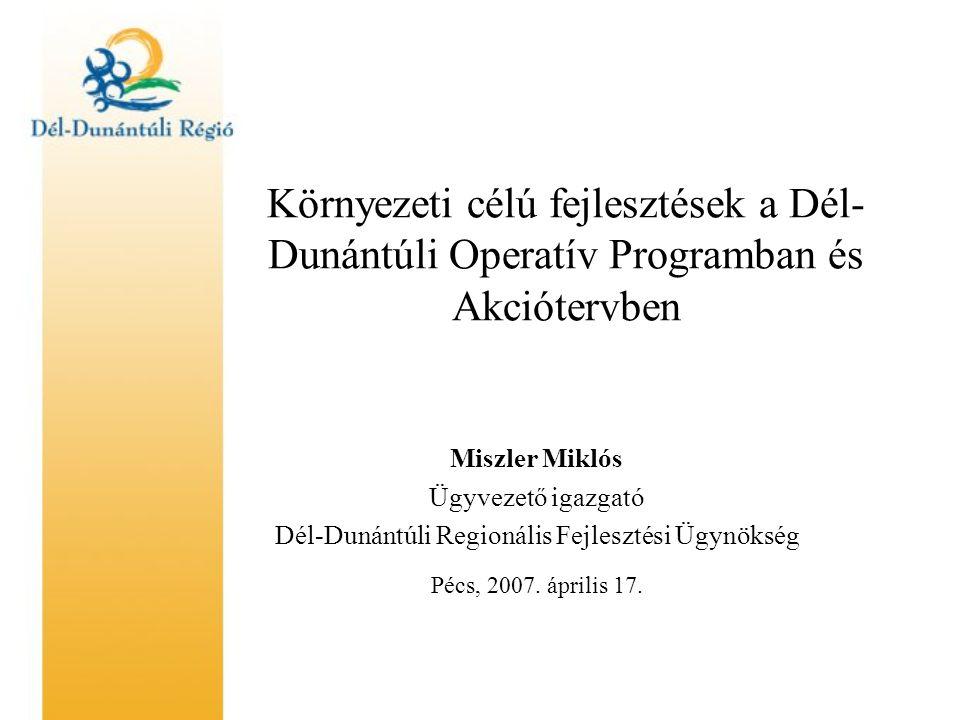 Környezeti célú fejlesztések a Dél- Dunántúli Operatív Programban és Akciótervben Miszler Miklós Ügyvezető igazgató Dél-Dunántúli Regionális Fejlesztési Ügynökség Pécs, 2007.