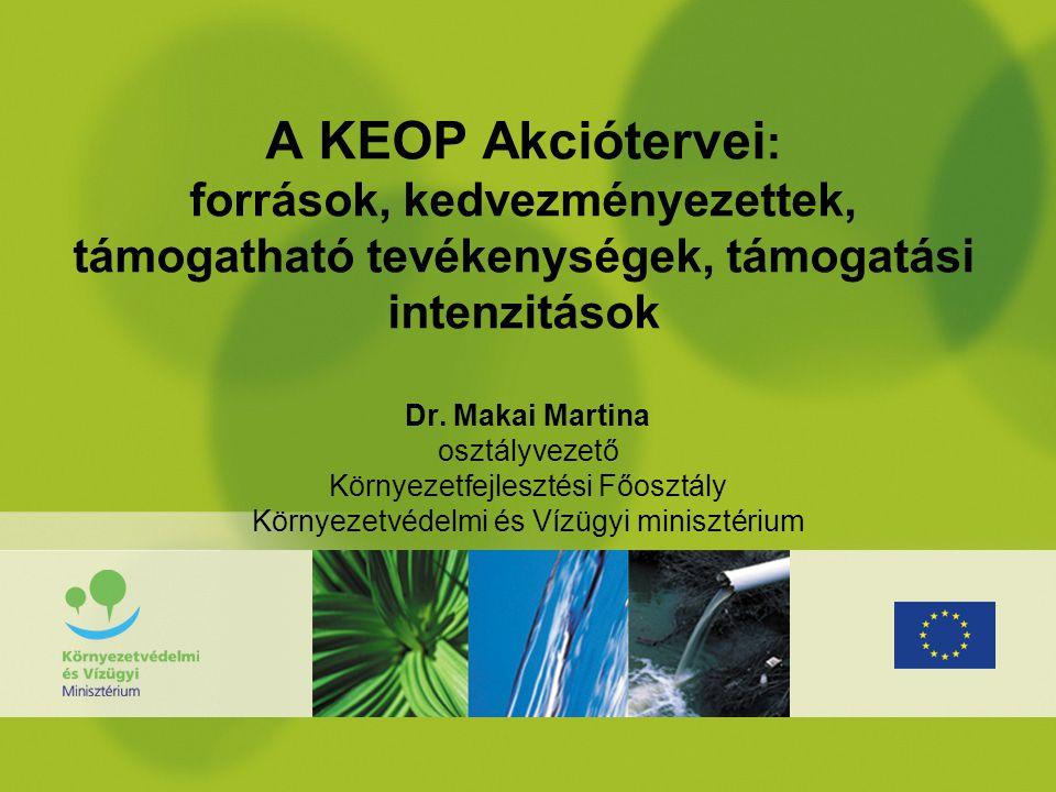 A KEOP Akciótervei : források, kedvezményezettek, támogatható tevékenységek, támogatási intenzitások Dr. Makai Martina osztályvezető Környezetfejleszt