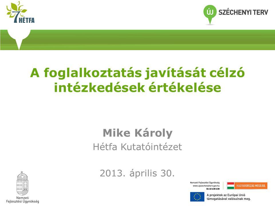 A foglalkoztatás javítását célzó intézkedések értékelése Mike Károly Hétfa Kutatóintézet 2013. április 30.
