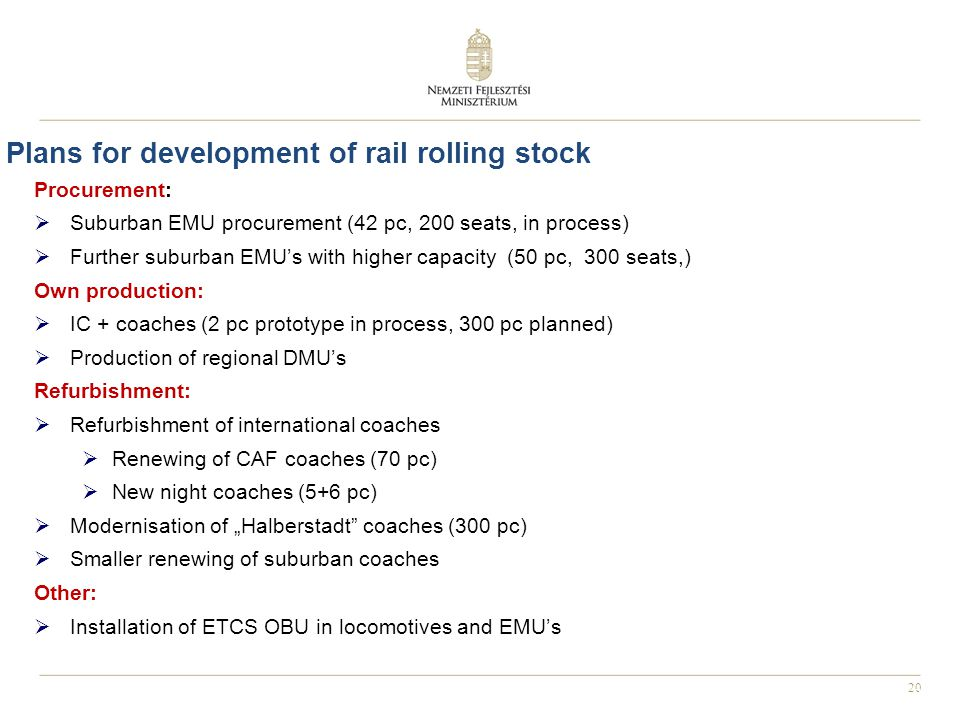 "20 Plans for development of rail rolling stock Procurement:  Suburban EMU procurement (42 pc, 200 seats, in process)  Further suburban EMU's with higher capacity (50 pc, 300 seats,) Own production:  IC + coaches (2 pc prototype in process, 300 pc planned)  Production of regional DMU's Refurbishment:  Refurbishment of international coaches  Renewing of CAF coaches (70 pc)  New night coaches (5+6 pc)  Modernisation of ""Halberstadt coaches (300 pc)  Smaller renewing of suburban coaches Other:  Installation of ETCS OBU in locomotives and EMU's"