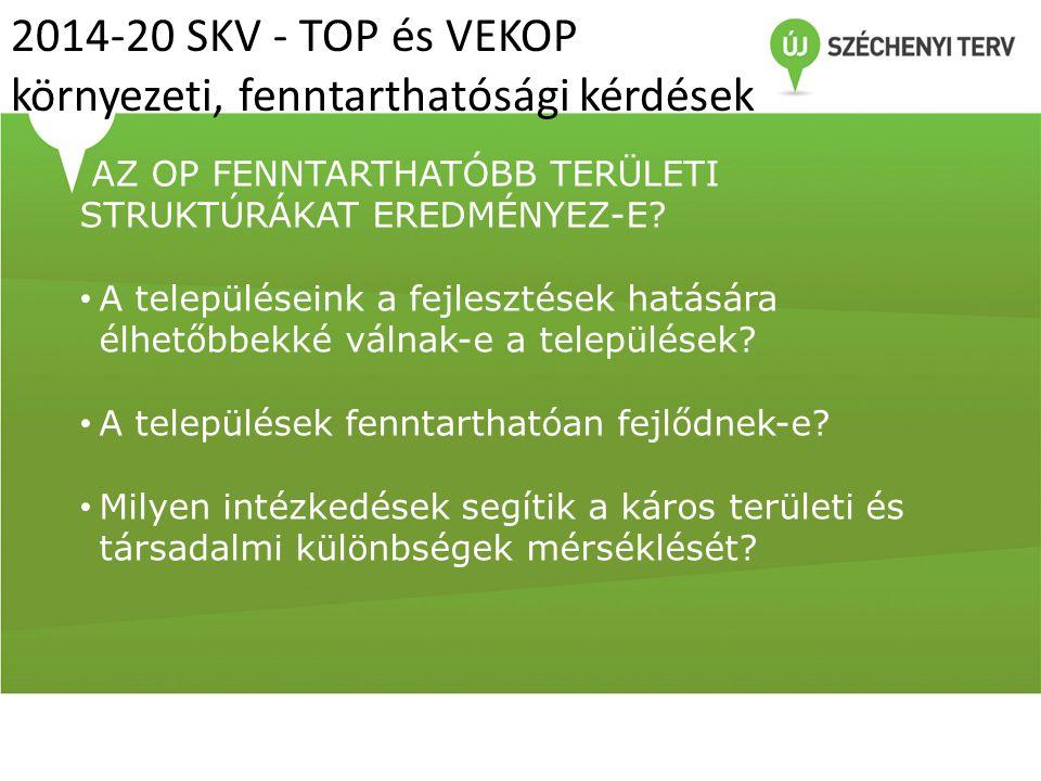 2014-20 SKV - TOP és VEKOP környezeti, fenntarthatósági kérdések AZ OP FENNTARTHATÓBB TERÜLETI STRUKTÚRÁKAT EREDMÉNYEZ-E? A településeink a fejlesztés