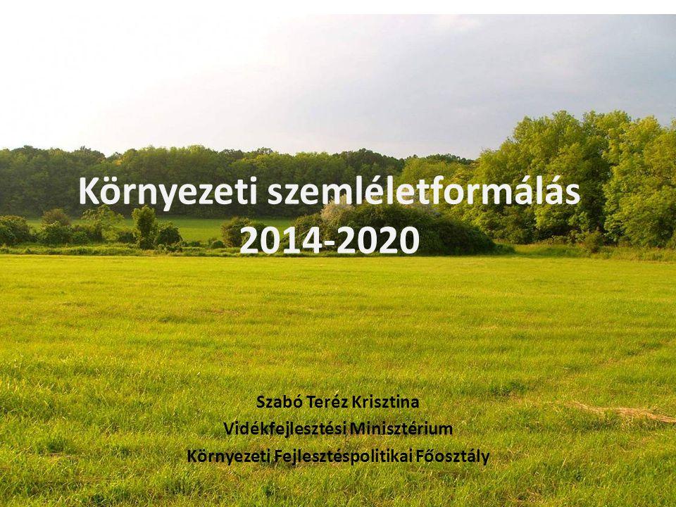 Környezeti szemléletformálás 2014-2020 Szabó Teréz Krisztina Vidékfejlesztési Minisztérium Környezeti Fejlesztéspolitikai Főosztály