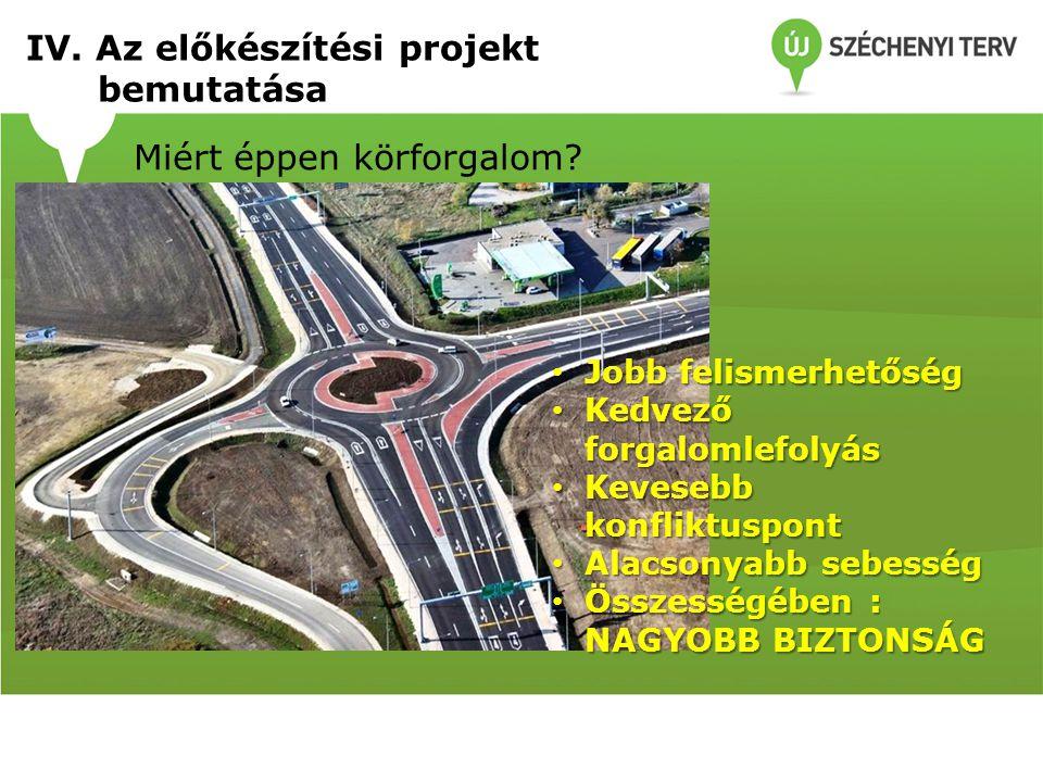 IV. Az előkészítési projekt bemutatása Miért éppen körforgalom? Jobb felismerhetőség Jobb felismerhetőség Kedvező forgalomlefolyás Kedvező forgalomlef