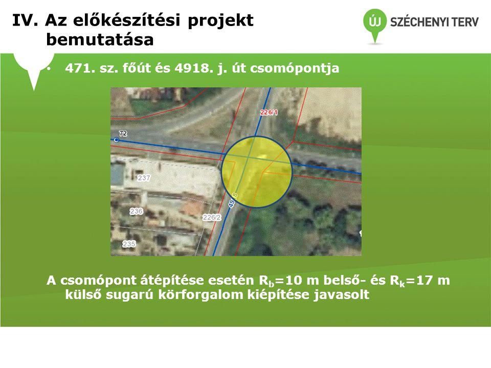 471. sz. főút és 4918. j. út csomópontja A csomópont átépítése esetén R b =10 m belső- és R k =17 m külső sugarú körforgalom kiépítése javasolt IV. Az