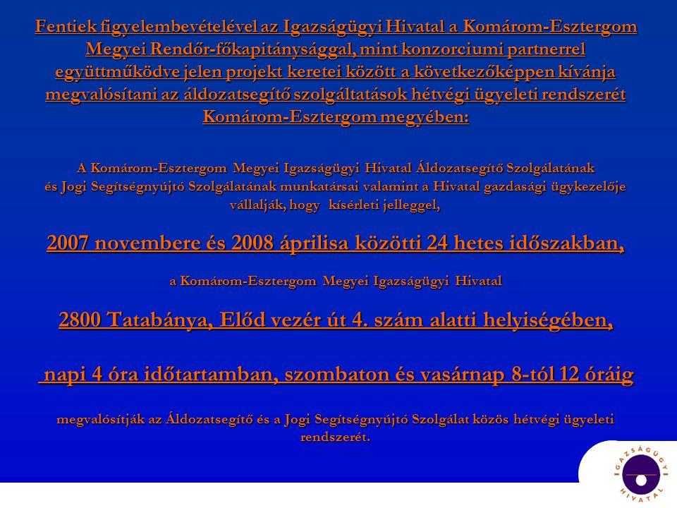 Fentiek figyelembevételével az Igazságügyi Hivatal a Komárom-Esztergom Megyei Rendőr-főkapitánysággal, mint konzorciumi partnerrel együttműködve jelen projekt keretei között a következőképpen kívánja megvalósítani az áldozatsegítő szolgáltatások hétvégi ügyeleti rendszerét Komárom-Esztergom megyében: A Komárom-Esztergom Megyei Igazságügyi Hivatal Áldozatsegítő Szolgálatának és Jogi Segítségnyújtó Szolgálatának munkatársai valamint a Hivatal gazdasági ügykezelője vállalják, hogy kísérleti jelleggel, 2007 novembere és 2008 áprilisa közötti 24 hetes időszakban, a Komárom-Esztergom Megyei Igazságügyi Hivatal 2800 Tatabánya, Előd vezér út 4.
