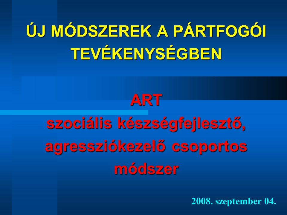 ÚJ MÓDSZEREK A PÁRTFOGÓI TEVÉKENYSÉGBEN ART szociális készségfejlesztő, agressziókezelő csoportos módszer 2008.