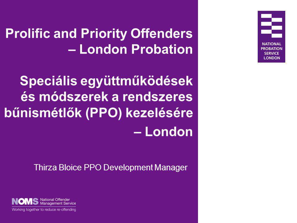 Prolific and Priority Offenders – London Probation Speciális együttműködések és módszerek a rendszeres bűnismétlők (PPO) kezelésére – London Thirza Bl