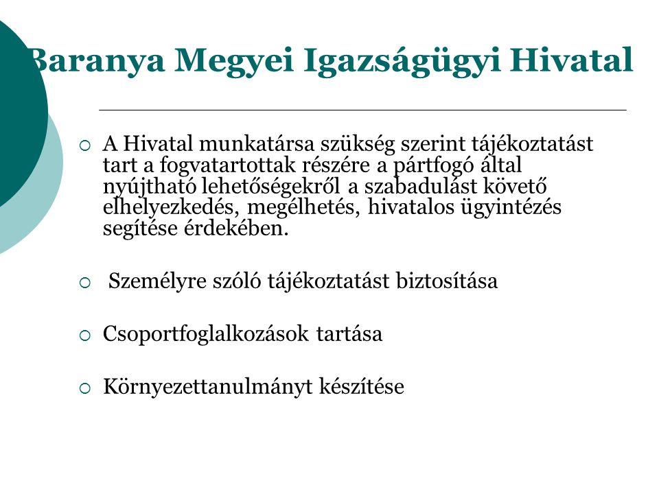 Baranya Megyei Igazságügyi Hivatal  A Hivatal munkatársa szükség szerint tájékoztatást tart a fogvatartottak részére a pártfogó által nyújtható lehetőségekről a szabadulást követő elhelyezkedés, megélhetés, hivatalos ügyintézés segítése érdekében.