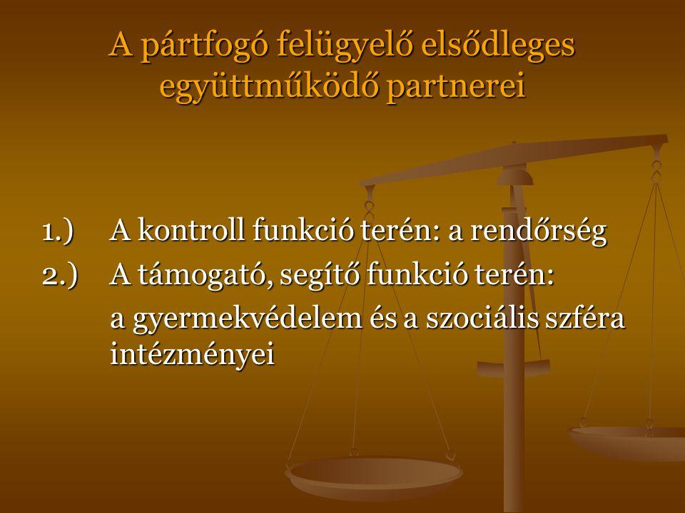 A pártfogó felügyelő elsődleges együttműködő partnerei 1.)A kontroll funkció terén: a rendőrség 2.)A támogató, segítő funkció terén: a gyermekvédelem és a szociális szféra intézményei