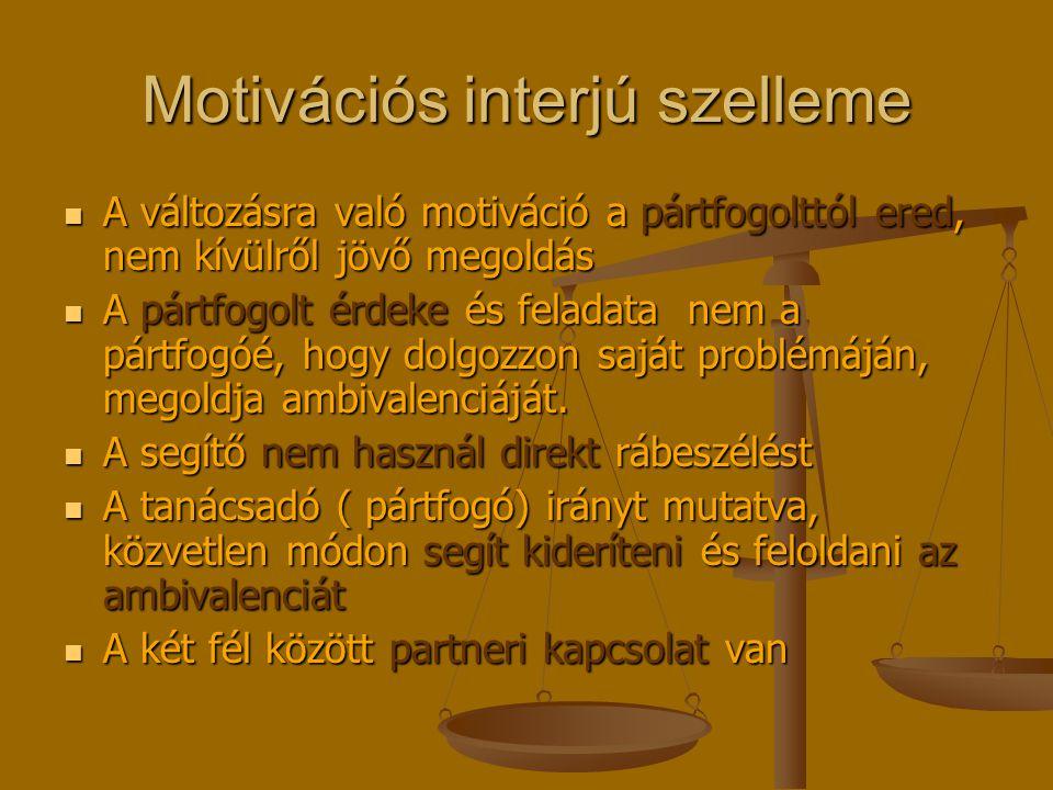 Motivációs interjú szelleme A változásra való motiváció a pártfogolttól ered, nem kívülről jövő megoldás A változásra való motiváció a pártfogolttól ered, nem kívülről jövő megoldás A pártfogolt érdeke és feladata nem a pártfogóé, hogy dolgozzon saját problémáján, megoldja ambivalenciáját.