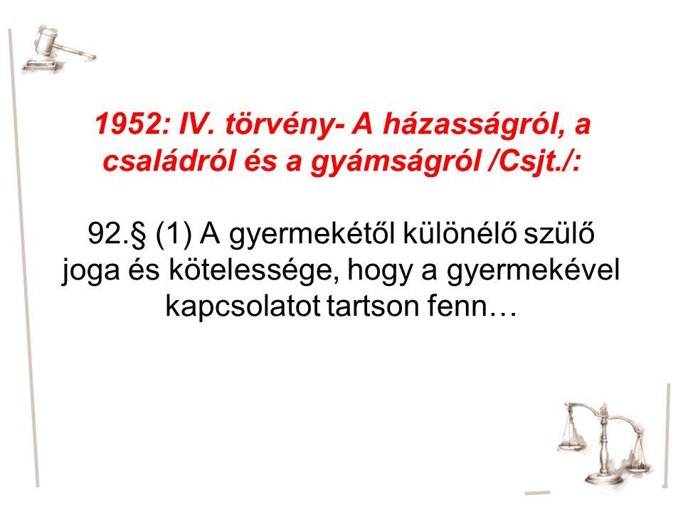 1952: IV. törvény- A házasságról, a családról és a gyámságról /Csjt./: 92.§ (1) A gyermekétől különélő szülő joga és kötelessége, hogy a gyermekével k