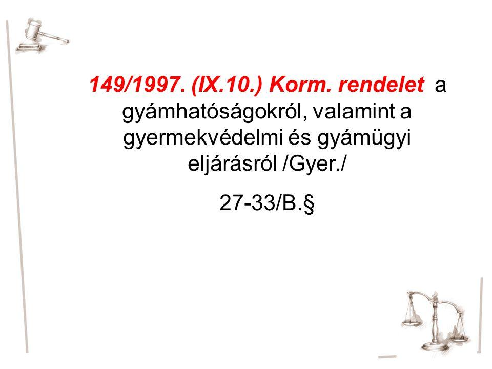 149/1997. (IX.10.) Korm. rendelet a gyámhatóságokról, valamint a gyermekvédelmi és gyámügyi eljárásról /Gyer./ 27-33/B.§